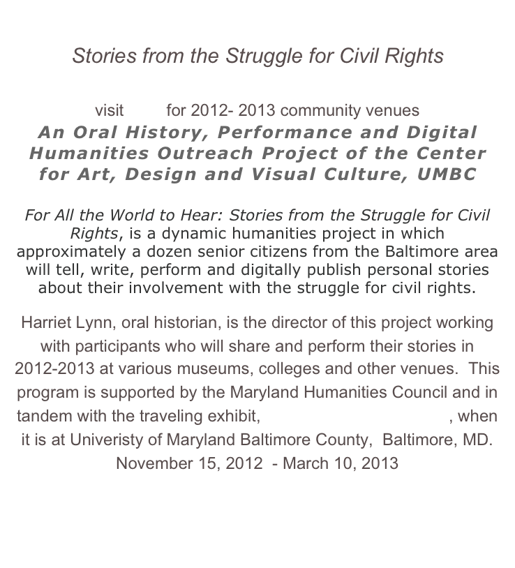 FOR ALL THE WORLD TO HEAR Stories from the Struggle for Civil Rights  visit here for 2012- 2013 community venues  An Oral History, Performance and Digital Humanities Outreach Project of the Center for Art, Design and Visual Culture, UMBC  For All the World to Hear: Stories from the Struggle for Civil Rights, is a dynamic humanities project in which approximately a dozen senior citizens from the Baltimore area will tell, write, perform and digitally publish personal stories about their involvement with the struggle for civil rights. Harriet Lynn, oral historian, is the director of this project working with participants who will share and perform their stories in 2012-2013 at various museums, colleges and other venues.  This program is supported by the Maryland Humanities Council and in tandem with the traveling exhibit, For All The World to See, when it is at Univeristy of Maryland Baltimore County,  Baltimore, MD. November 15, 2012  - March 10, 2013